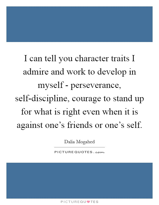 I can tell you character traits I admire and work to develop in myself - perseverance, self-discipline, courage to stand up for what is right even when it is against one's friends or one's self Picture Quote #1