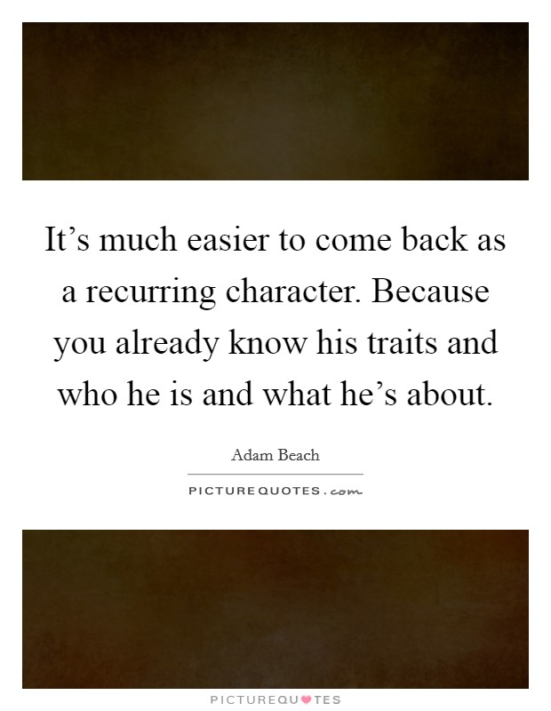 It's much easier to come back as a recurring character. Because you already know his traits and who he is and what he's about Picture Quote #1