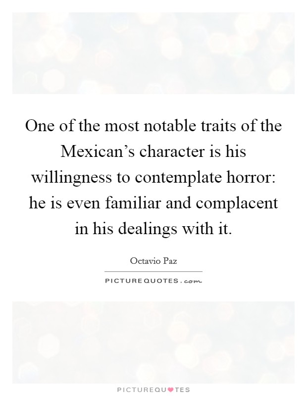 One of the most notable traits of the Mexican's character is his willingness to contemplate horror: he is even familiar and complacent in his dealings with it Picture Quote #1