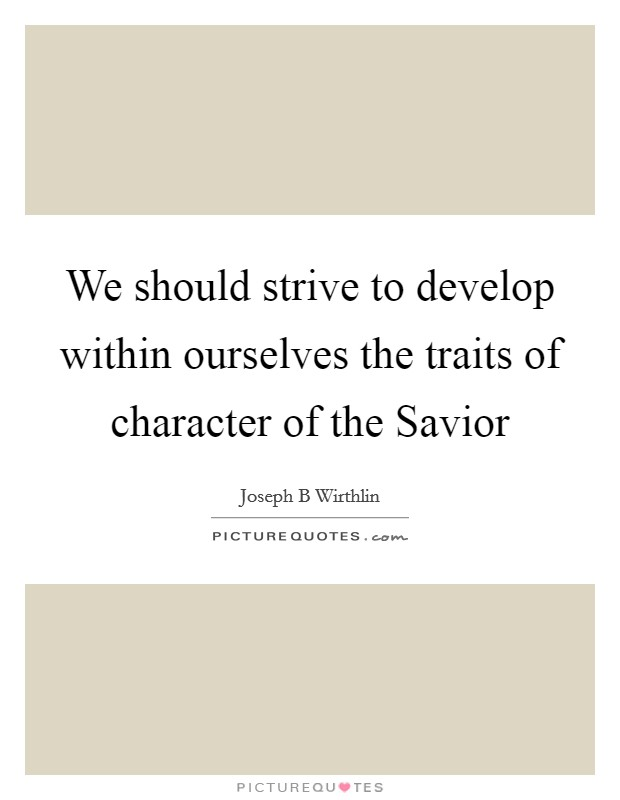 We should strive to develop within ourselves the traits of character of the Savior Picture Quote #1