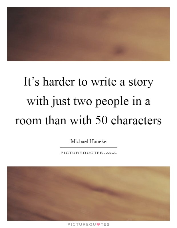It's harder to write a story with just two people in a room than with 50 characters Picture Quote #1