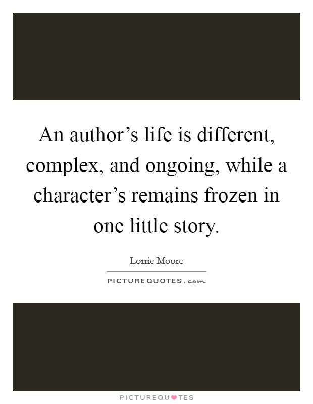An author's life is different, complex, and ongoing, while a character's remains frozen in one little story Picture Quote #1