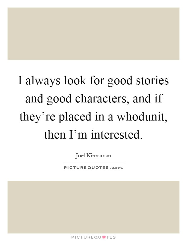 I always look for good stories and good characters, and if they're placed in a whodunit, then I'm interested Picture Quote #1