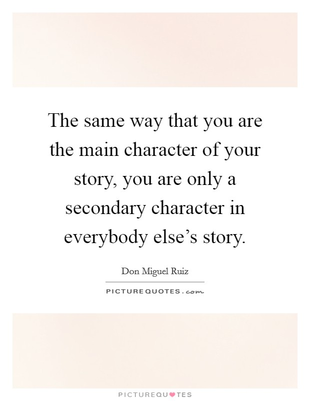 The same way that you are the main character of your story, you are only a secondary character in everybody else's story Picture Quote #1