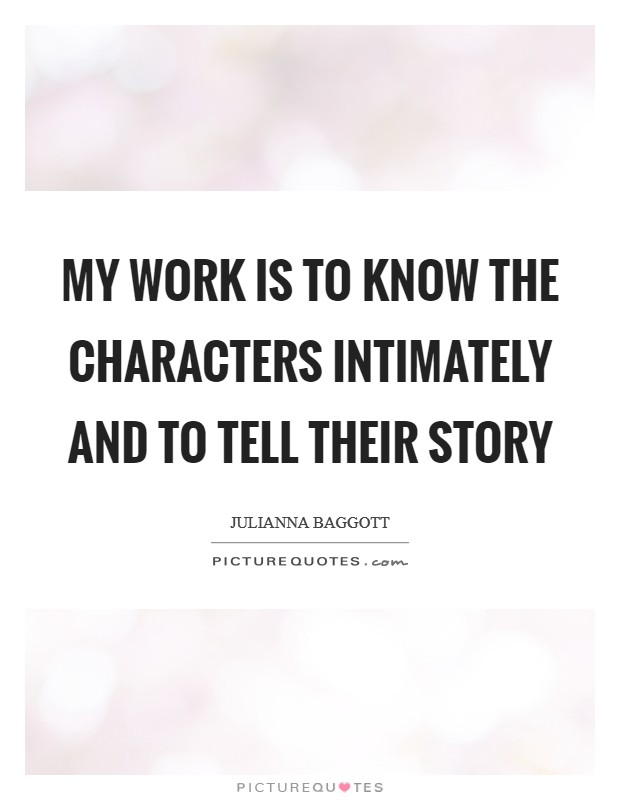 My work is to know the characters intimately and to tell their story Picture Quote #1