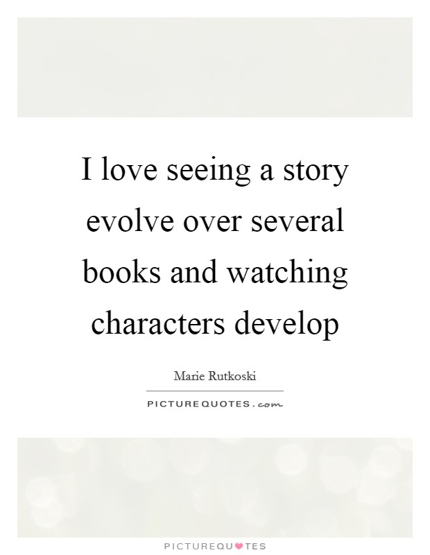 I love seeing a story evolve over several books and watching characters develop Picture Quote #1