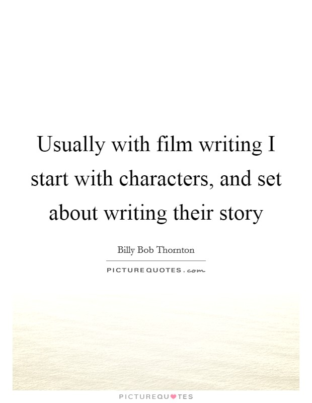 Usually with film writing I start with characters, and set about writing their story Picture Quote #1
