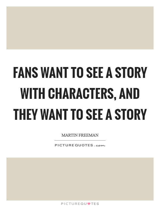 Fans want to see a story with characters, and they want to see a story Picture Quote #1