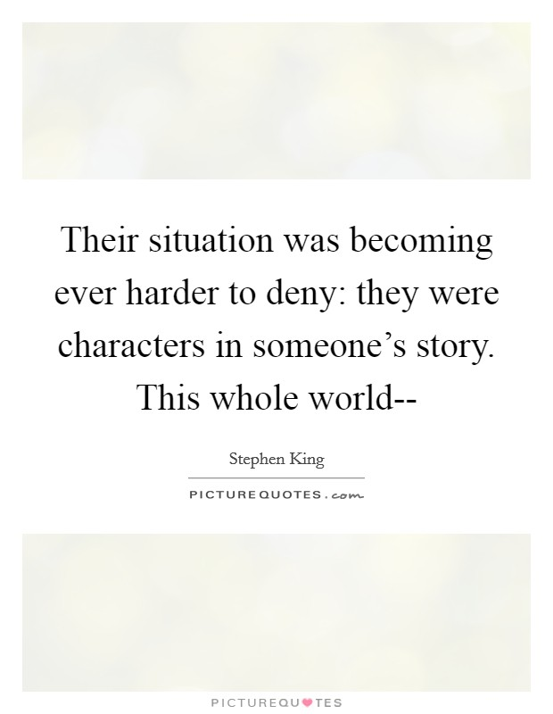 Their situation was becoming ever harder to deny: they were characters in someone's story. This whole world-- Picture Quote #1