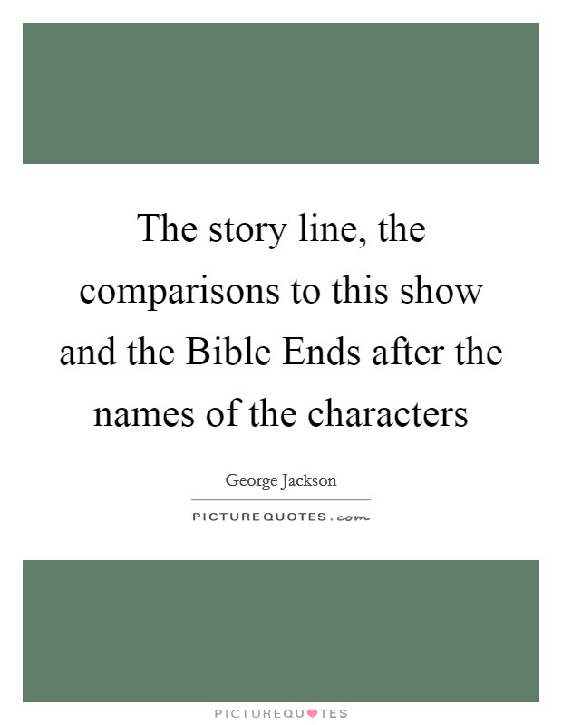 The story line, the comparisons to this show and the Bible Ends after the names of the characters Picture Quote #1