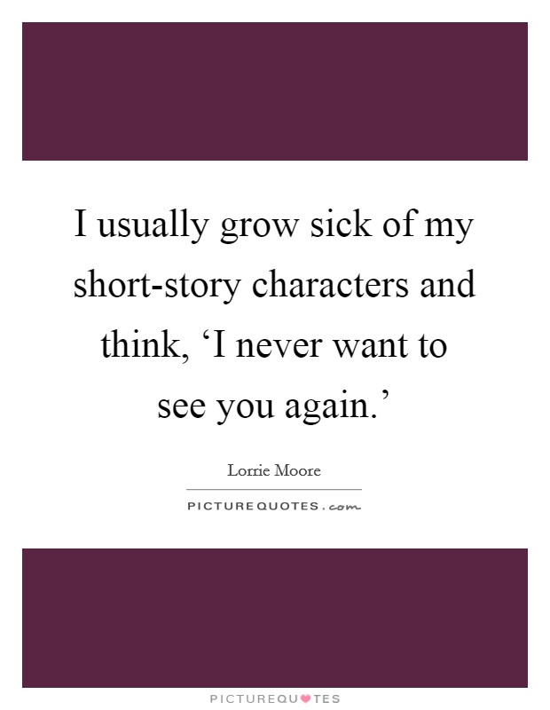 I usually grow sick of my short-story characters and think, 'I never want to see you again.' Picture Quote #1