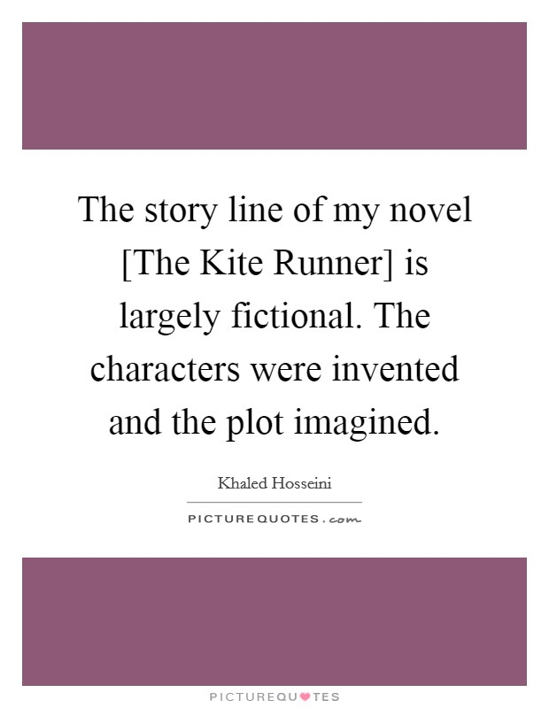 The story line of my novel [The Kite Runner] is largely fictional. The characters were invented and the plot imagined Picture Quote #1