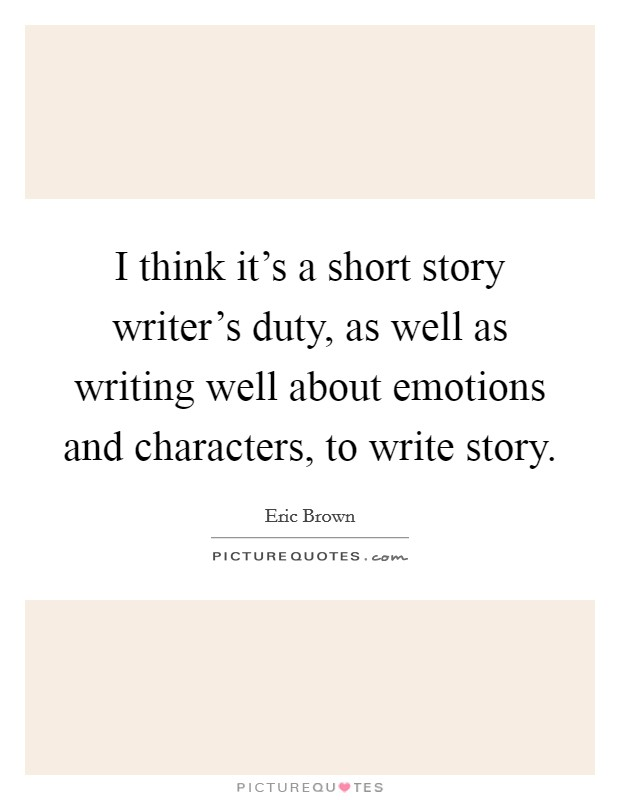 I think it's a short story writer's duty, as well as writing well about emotions and characters, to write story Picture Quote #1