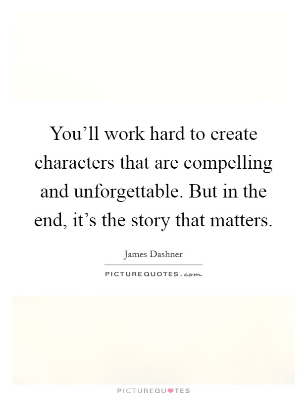 You'll work hard to create characters that are compelling and unforgettable. But in the end, it's the story that matters Picture Quote #1
