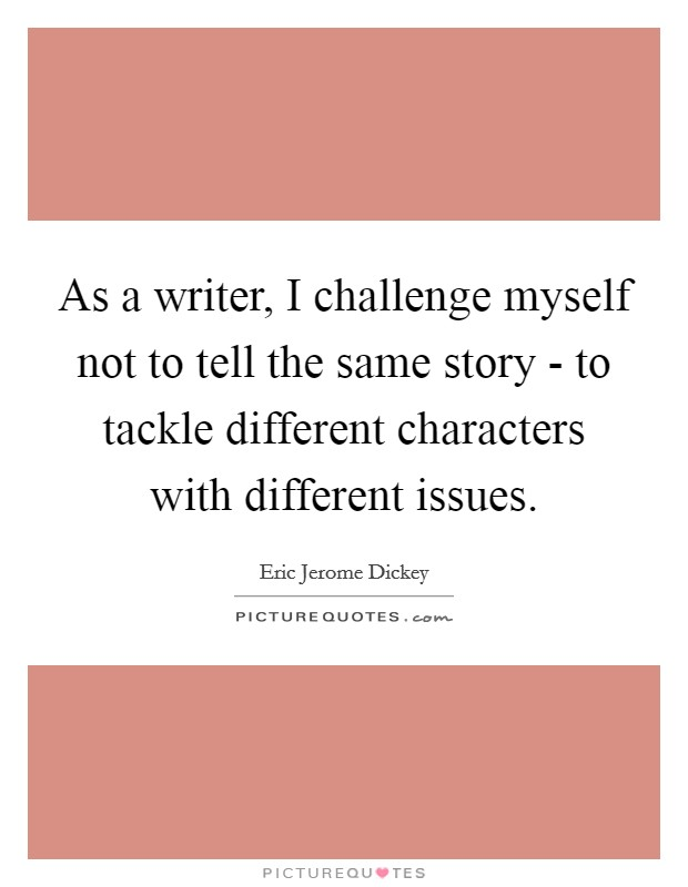 As a writer, I challenge myself not to tell the same story - to tackle different characters with different issues Picture Quote #1