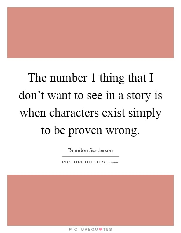 The number 1 thing that I don't want to see in a story is when characters exist simply to be proven wrong Picture Quote #1