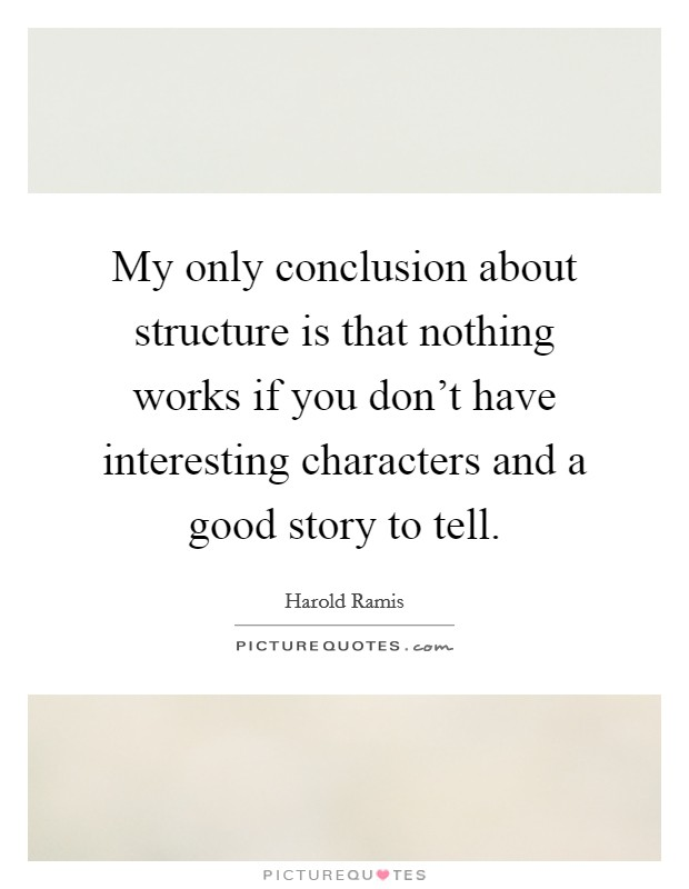 My only conclusion about structure is that nothing works if you don't have interesting characters and a good story to tell Picture Quote #1