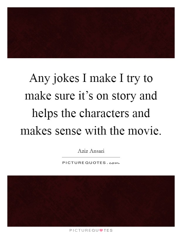 Any jokes I make I try to make sure it's on story and helps the characters and makes sense with the movie Picture Quote #1