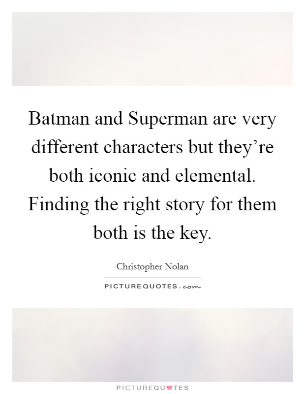 Batman and Superman are very different characters but they're both iconic and elemental. Finding the right story for them both is the key Picture Quote #1