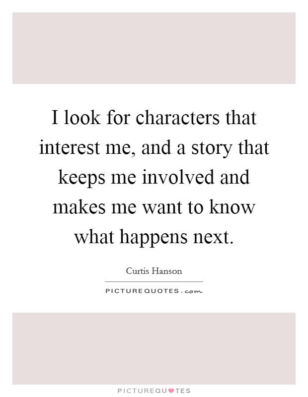 I look for characters that interest me, and a story that keeps me involved and makes me want to know what happens next Picture Quote #1