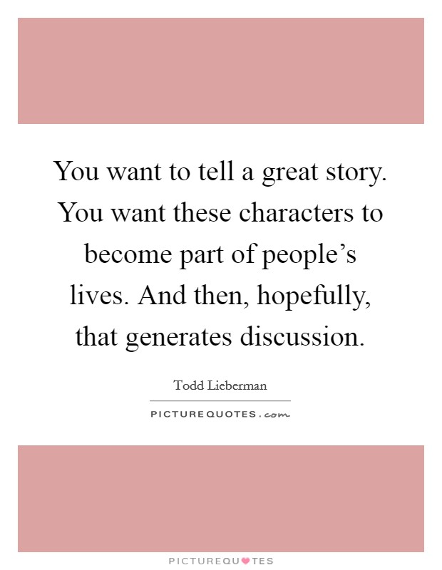 You want to tell a great story. You want these characters to become part of people's lives. And then, hopefully, that generates discussion Picture Quote #1