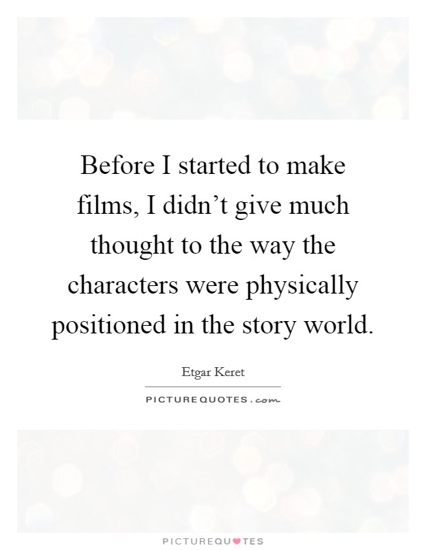 Before I started to make films, I didn't give much thought to the way the characters were physically positioned in the story world Picture Quote #1