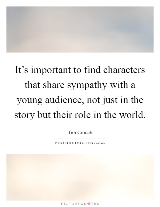 It's important to find characters that share sympathy with a young audience, not just in the story but their role in the world Picture Quote #1