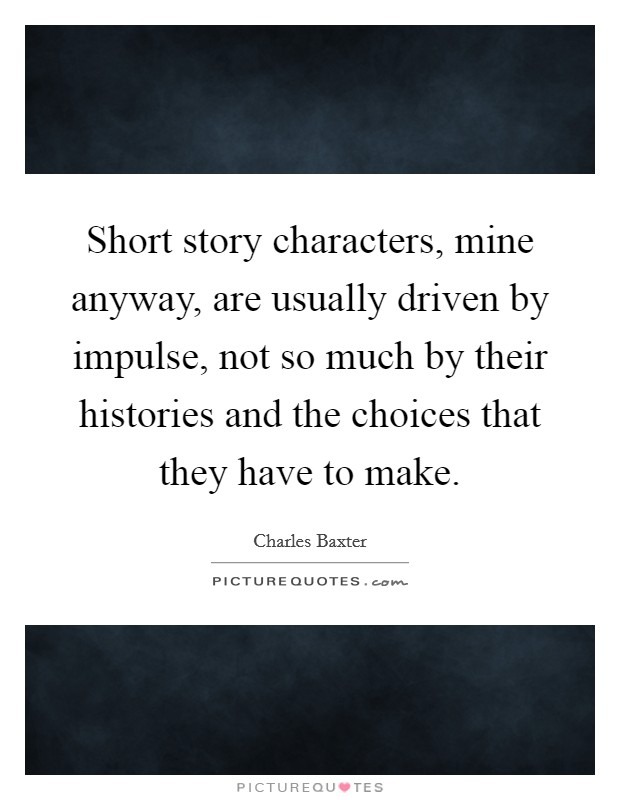 Short story characters, mine anyway, are usually driven by impulse, not so much by their histories and the choices that they have to make Picture Quote #1