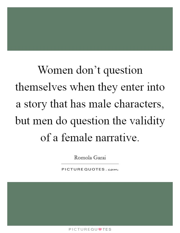 Women don't question themselves when they enter into a story that has male characters, but men do question the validity of a female narrative Picture Quote #1