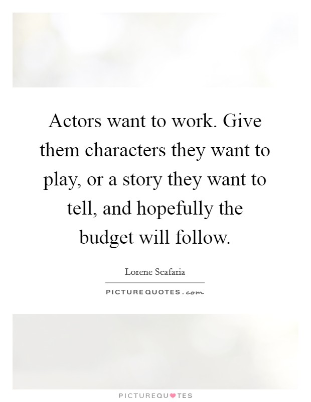Actors want to work. Give them characters they want to play, or a story they want to tell, and hopefully the budget will follow Picture Quote #1