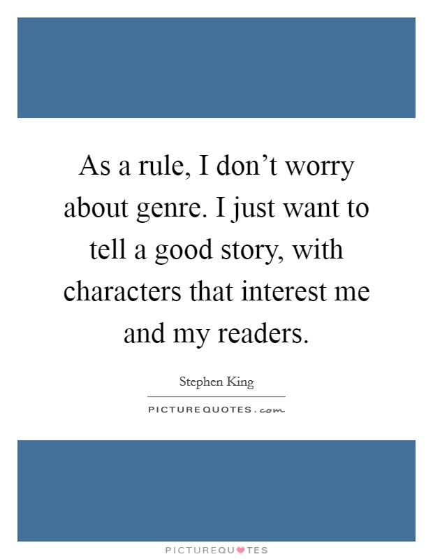 As a rule, I don't worry about genre. I just want to tell a good story, with characters that interest me and my readers Picture Quote #1