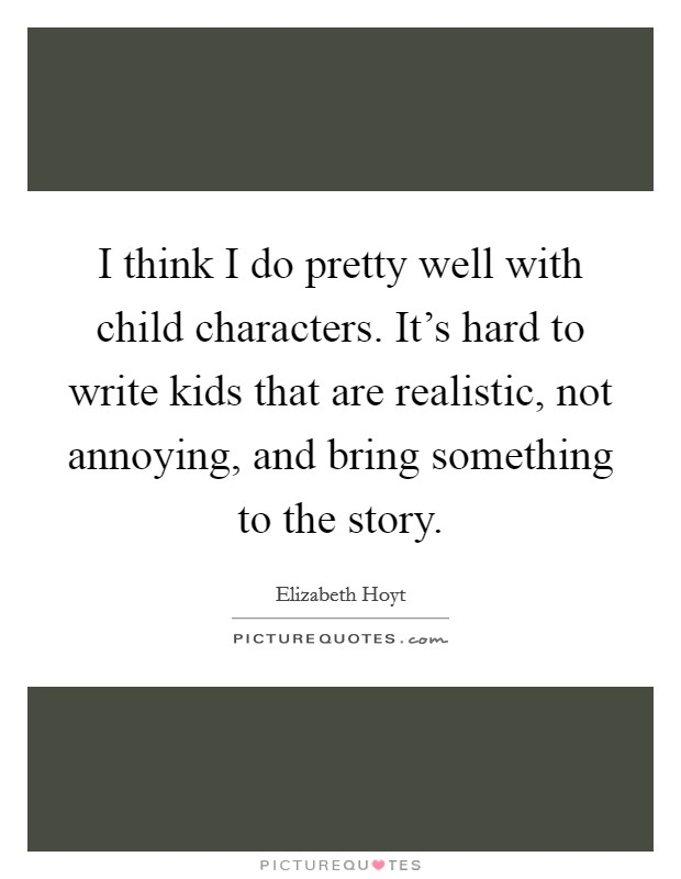 I think I do pretty well with child characters. It's hard to write kids that are realistic, not annoying, and bring something to the story Picture Quote #1