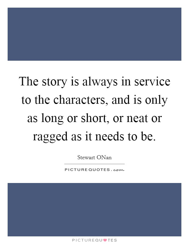 The story is always in service to the characters, and is only as long or short, or neat or ragged as it needs to be Picture Quote #1