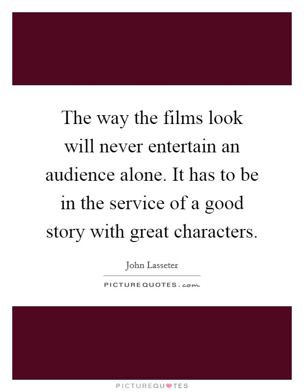 The way the films look will never entertain an audience alone. It has to be in the service of a good story with great characters Picture Quote #1