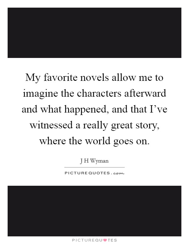 My favorite novels allow me to imagine the characters afterward and what happened, and that I've witnessed a really great story, where the world goes on Picture Quote #1