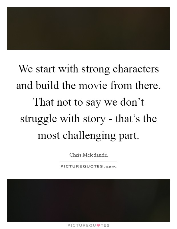 We start with strong characters and build the movie from there. That not to say we don't struggle with story - that's the most challenging part Picture Quote #1