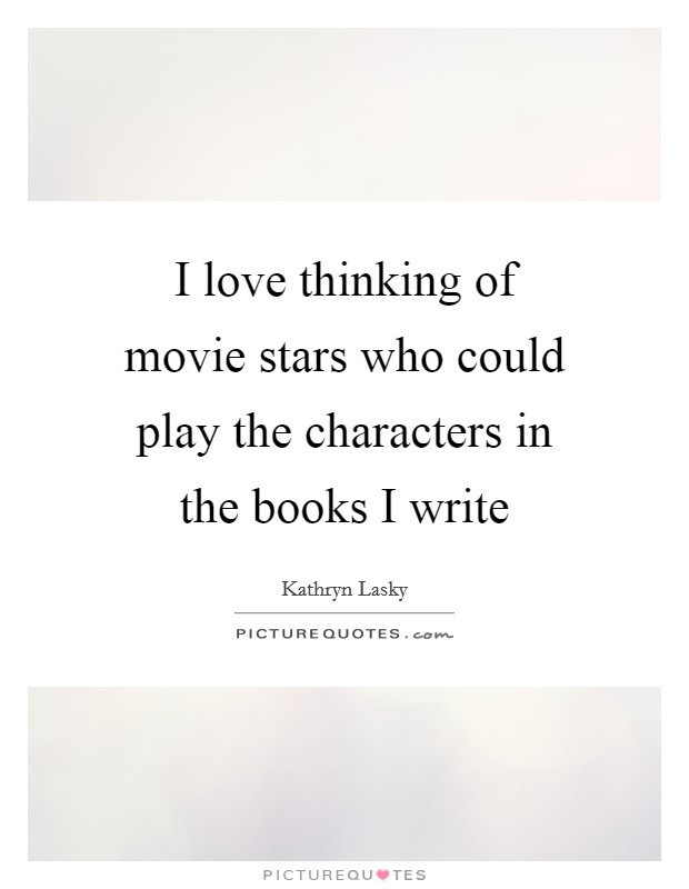 I love thinking of movie stars who could play the characters in the books I write Picture Quote #1