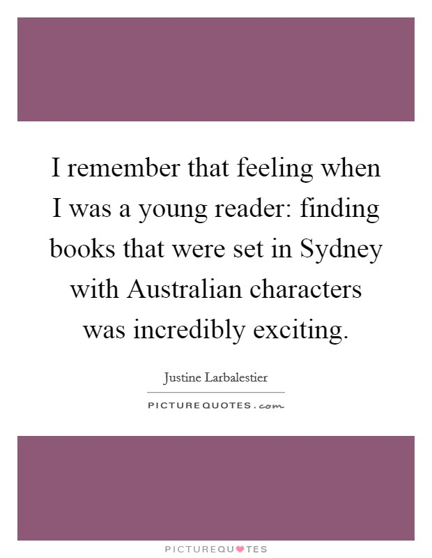 I remember that feeling when I was a young reader: finding books that were set in Sydney with Australian characters was incredibly exciting Picture Quote #1