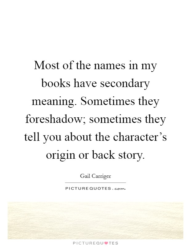 Most of the names in my books have secondary meaning. Sometimes they foreshadow; sometimes they tell you about the character's origin or back story Picture Quote #1
