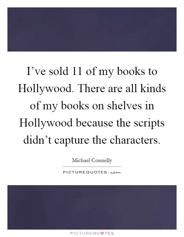 I've sold 11 of my books to Hollywood. There are all kinds of my books on shelves in Hollywood because the scripts didn't capture the characters Picture Quote #1