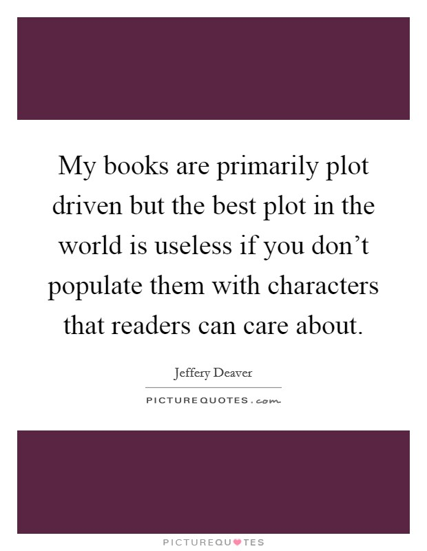 My books are primarily plot driven but the best plot in the world is useless if you don't populate them with characters that readers can care about Picture Quote #1