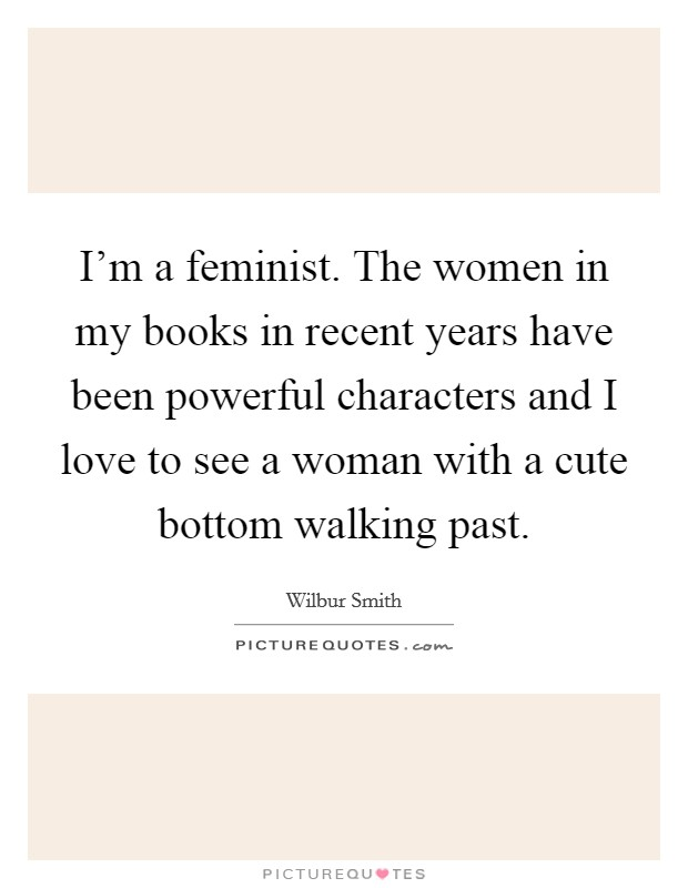 I'm a feminist. The women in my books in recent years have been powerful characters and I love to see a woman with a cute bottom walking past Picture Quote #1