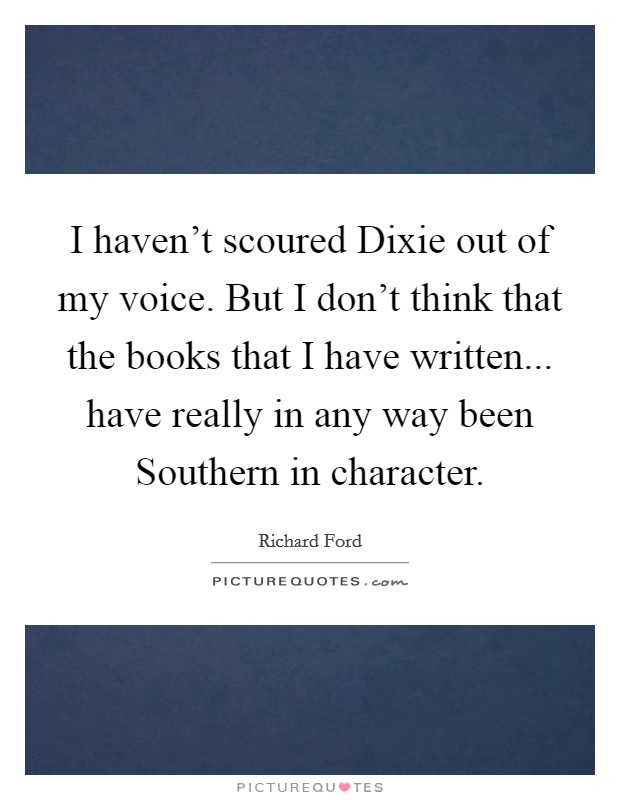 I haven't scoured Dixie out of my voice. But I don't think that the books that I have written... have really in any way been Southern in character Picture Quote #1