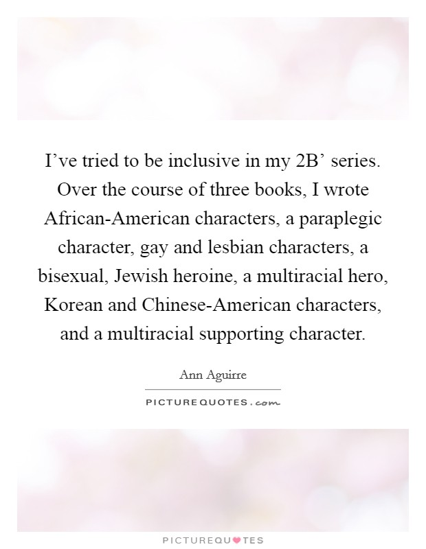 I've tried to be inclusive in my  2B' series. Over the course of three books, I wrote African-American characters, a paraplegic character, gay and lesbian characters, a bisexual, Jewish heroine, a multiracial hero, Korean and Chinese-American characters, and a multiracial supporting character Picture Quote #1