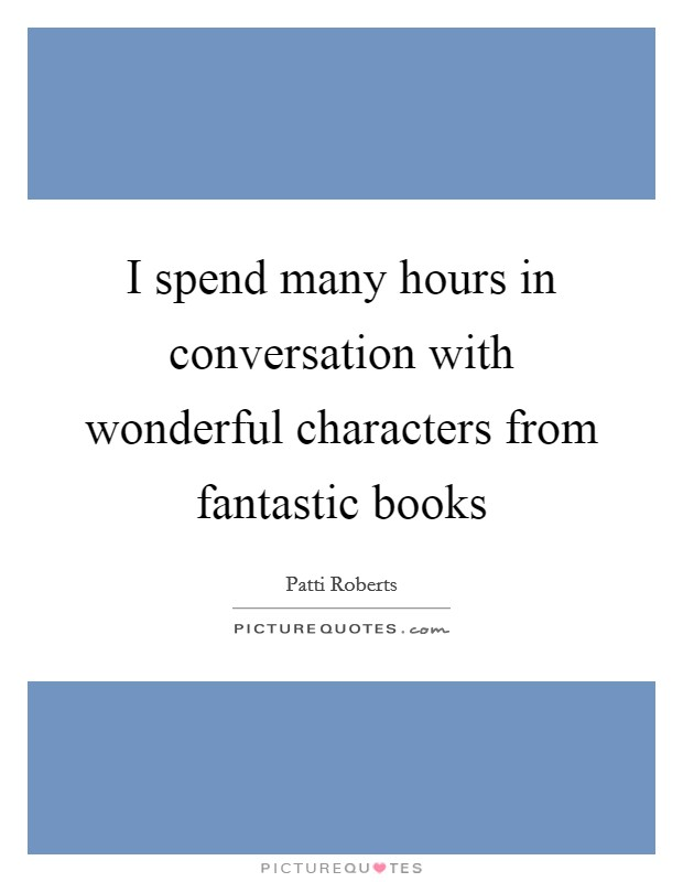 I spend many hours in conversation with wonderful characters from fantastic books Picture Quote #1