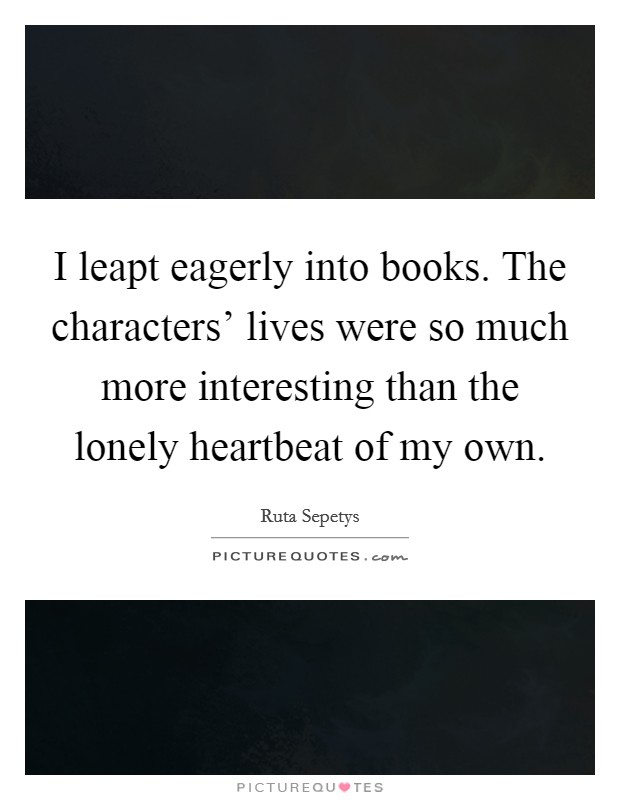 I leapt eagerly into books. The characters' lives were so much more interesting than the lonely heartbeat of my own Picture Quote #1