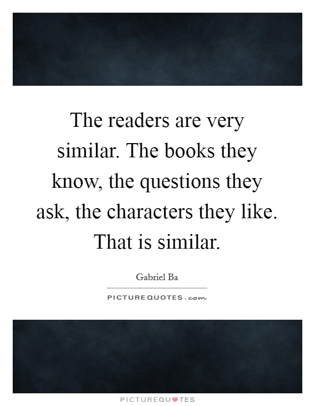 The readers are very similar. The books they know, the questions they ask, the characters they like. That is similar Picture Quote #1