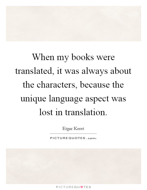 When my books were translated, it was always about the characters, because the unique language aspect was lost in translation Picture Quote #1