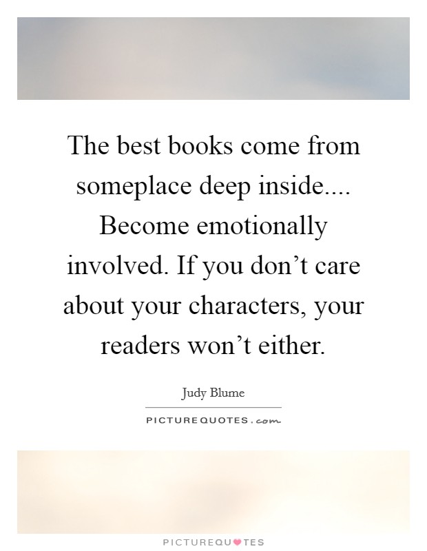 The best books come from someplace deep inside.... Become emotionally involved. If you don't care about your characters, your readers won't either Picture Quote #1