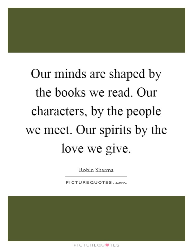 Our minds are shaped by the books we read. Our characters, by the people we meet. Our spirits by the love we give Picture Quote #1